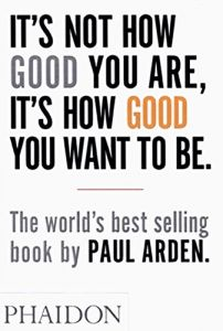 It's Not How Good You Are, Its How Good You Want to Be by Paul Arden (2003)