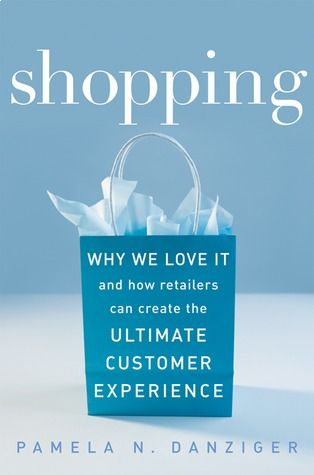 Shopping, Why We Love It and How Retailers Can Create the Ultimate Customer Experience by Pamela N. Danziger