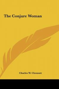 a description of the novel the conjure woman by charles chesnutts Charles w chesnutt: stories, novels, and essays the conjure woman / the wife of his youth & other stories of the color line / the house behind the cedars / the.