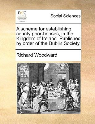 A Scheme For Establishing County Poor Houses In The Kingdom Of Ireland Published Order Dublin Society By Richard Woodward