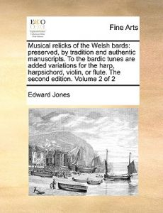 musical relicks of the welsh bards preserved by tradition and authentic manuscripts to the bardic tunes are added variations for the harp or flute the second edition of 2 volume 2