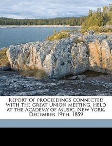 Report Of Proceedings Connected With The Great Union Meeting Held At Academy Music New York December 19th 1859 Volume 1 By 19 18