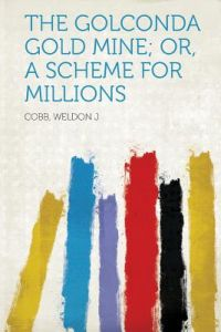 The Golconda Gold Mine Or A Scheme For Millions By Cobb Weldon J