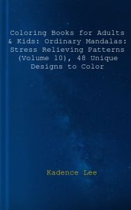 Coloring Books For Adults Kids Ordinary Mandalas Stress Relieving Patterns Volume 10 48 Unique Designs To Color By Kadence Lee Blank Book
