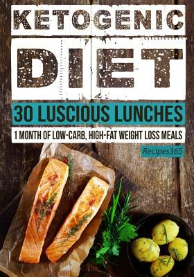 Ketogenic Diet 30 Luscious Lunches 1 Month Of Low Carb High Fat