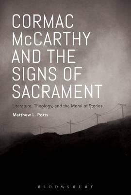 Cormac Mccarthy And The Signs Of Sacrament : Literature, Theology, And The Moral Of Stories By Dr. Matthew L. Potts